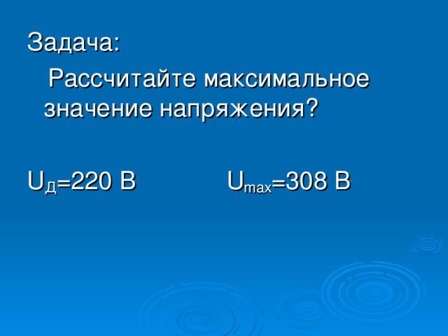 Задача: Рассчитайте максимальное значение напряжения? U Д =220 В U max =308 В