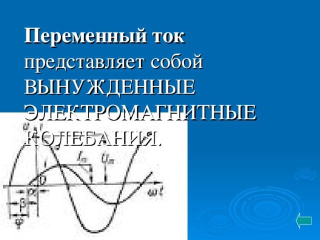 Переменный ток представляет собой ВЫНУЖДЕННЫЕ ЭЛЕКТРОМАГНИТНЫЕ КОЛЕБАНИЯ.