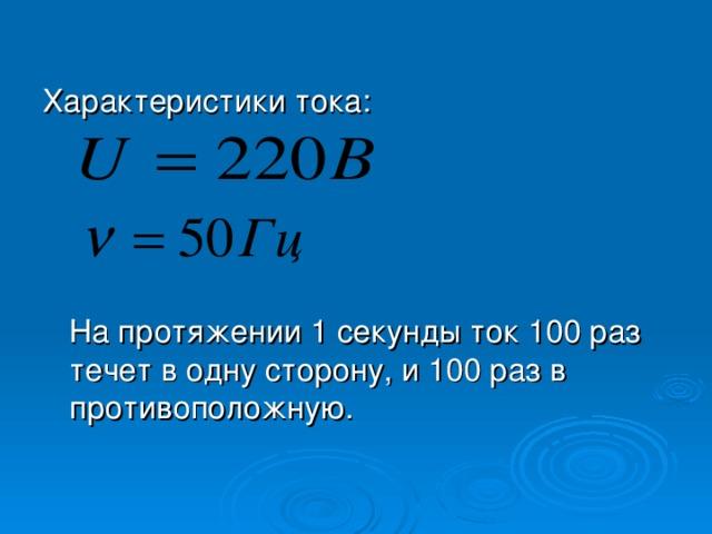 Характеристики тока: На протяжении 1 секунды ток 10 0 раз течет в одну сторону, и 10 0 раз в противоположную.