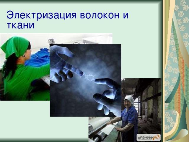 Электризация волокон и ткани - Объясните, почему это важно? А что может произойти? - Назовите, способы, которыми можно уменьшить электризацию? С другими способами мы познакомимся в ходе сегодняшнего урока Ответ: загрязнение воздуха, накапливание статического электричества. На текстильных фабриках электризация волокон вызывает их взаимное отталкивание, а выработанная ткань сильно загрязняется частицами пыли, которые она притягивает.