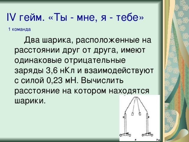 IV гейм. «Ты - мне, я - тебе» 1 команда Два шарика, расположенные на расстоянии друг от друга, имеют одинаковые отрицательные заряды 3,6 нКл и взаимодействуют с силой 0,23 мН. Вычислить расстояние на котором находятся шарики.