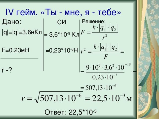 IV гейм. «Ты - мне, я - тебе» Дано:   q = q = 3,6нКл F=0.23 мН r -? Решение: СИ = 3,6*10 -9 Кл =0,23*10 -3 Н Ответ: 22,5*10 -3
