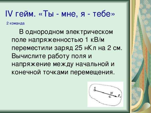 IV гейм. «Ты - мне, я - тебе» 2 команда В однородном электрическом поле напряженностью 1 кВ/м переместили заряд 25 нКл на 2 см. Вычислите работу поля и напряжение между начальной и конечной точками перемещения.