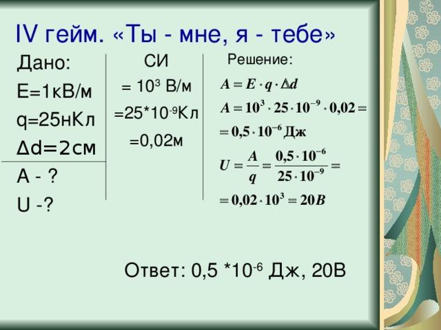IV гейм. «Ты - мне, я - тебе» Дано: Е=1кВ/м q =25нКл Δ d=2 см А - ? U -? СИ = 1 0 3 В/м =25*10 -9 Кл =0,02м Решение: Вернёмся к целям урока. Теперь вы знаете о практическом применении электризации , способах уменьшения статического электричества; научились решать качественные и расчетные задачи по теме «Электростатика». На этом наша практическая работа не закончилась и я прошу вас сесть за свои парты. В рабочих тетрадях записать творческое домашнее задание Ответ: 0,5 *10 -6 Дж, 20В