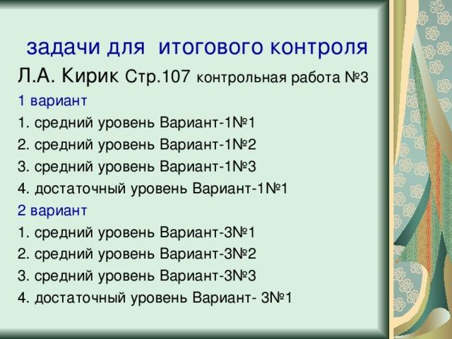 задачи для итогового контроля Л.А. Кирик Стр.107  контрольная работа №3 1 вариант 1. средний уровень Вариант-1№1 2. средний уровень Вариант-1№2 3. средний уровень Вариант-1№3 4. достаточный уровень Вариант-1№1 2 вариант 1. средний уровень Вариант-3№1 2. средний уровень Вариант-3№2 3. средний уровень Вариант-3№3 4. достаточный уровень Вариант- 3№1