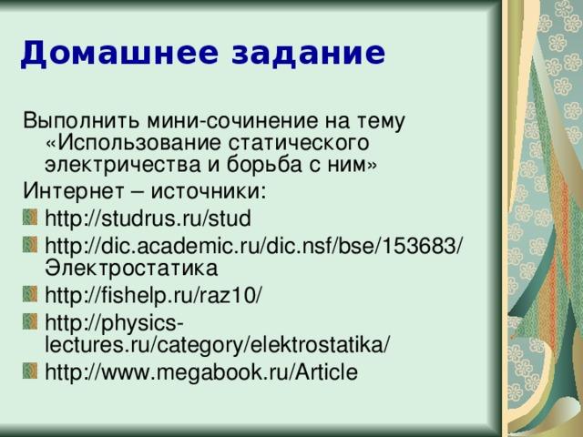 Домашнее задание Выполнить мини-сочинение на тему «Использование статического электричества и борьба с ним» Интернет – источники: http://studrus.ru/stud http://dic.academic.ru/dic.nsf/bse/153683/Электростатика http://fishelp.ru/raz10/ http://physics-lectures.ru/category/elektrostatika/ http://www.megabook.ru/Article Теперь продолжите практическую работу в тетрадях для практических работ. Запишите число, вариант. Удачного вам решения.