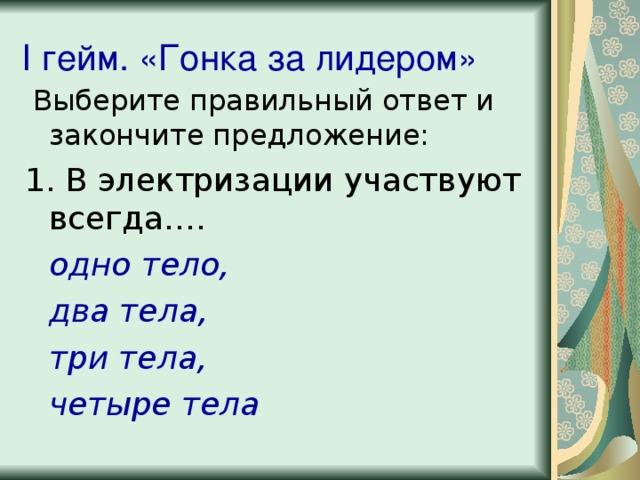 I гейм. «Гонка за лидером»  Выберите правильный ответ и закончите предложение: 1. В электризации участвуют всегда….  одно тело,  два тела,  три тела,  четыре тела