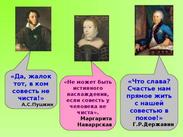 «Да, жалок тот, в ком совесть не чиста!» А.С.Пушкин «Что слава? Счастье нам прямое жить с нашей совестью в покое!» Г.Р.Державин «Не может быть истинного наслаждения, если совесть у человека не чиста». Маргарита Наваррская