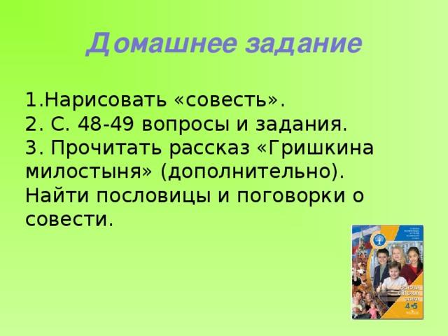 Домашнее задание 1.Нарисовать «совесть».  2. С. 48-49 вопросы и задания. 3. Прочитать рассказ «Гришкина милостыня» (дополнительно). Найти пословицы и поговорки о совести.