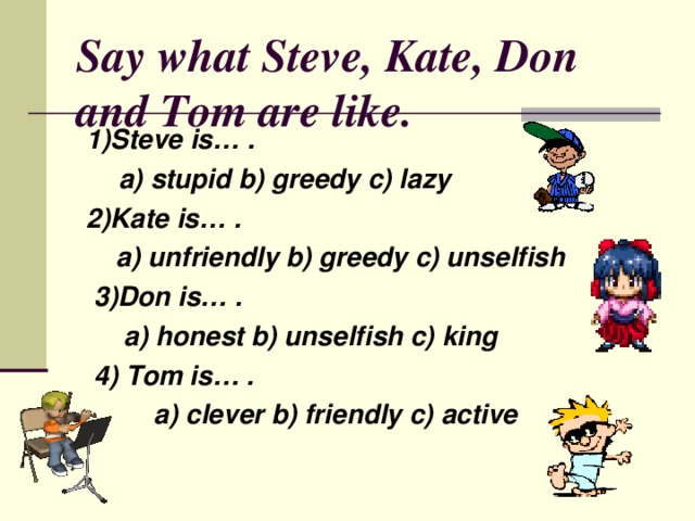 Say what Steve , Kate , Don and Tom are like. 1)Steve is… .  a) stupid b) greedy c) lazy 2)Kate is… .  a) unfriendly b) greedy c) unselfish  3)Don is… .  a) honest b) unselfish c) king  4) Tom is… .  a) clever b) friendly c) active