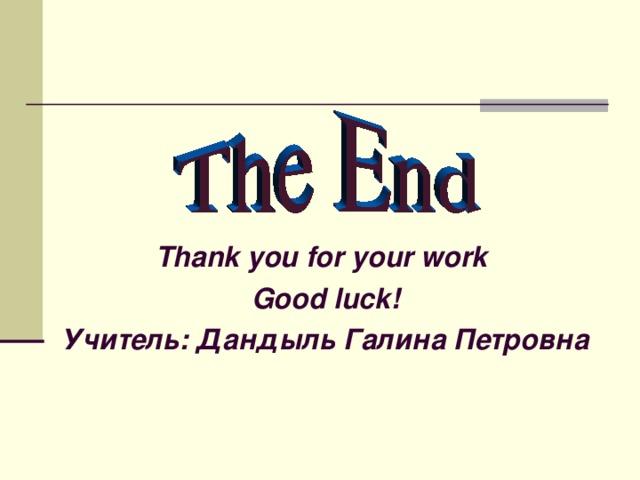 Thank you for your work  Good luck! Учитель: Дандыль Галина Петровна
