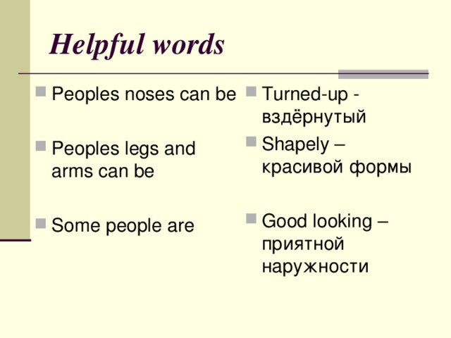 Helpful words Peoples noses can be  Peoples legs and arms can be Turned-up - вздёрнутый Shapely – красивой формы  Good looking – приятной наружности   Some people are