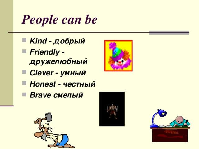 People can be Kind - добрый Friendly - дружелюбный Clever - умный Honest - честный Brave смелый