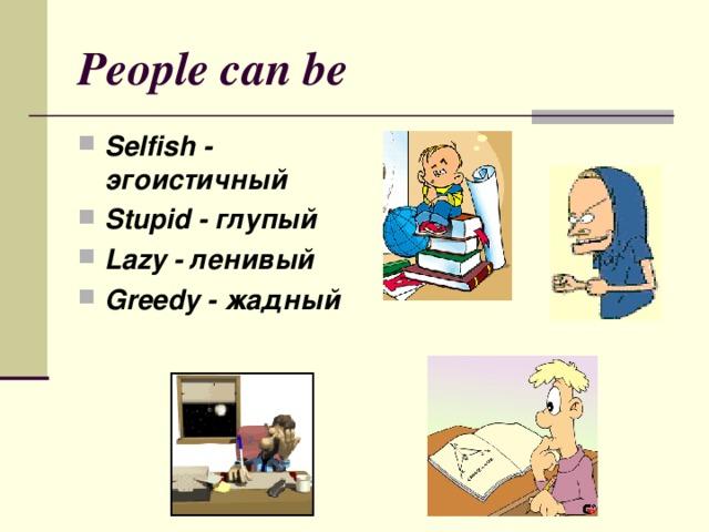 People can be Selfish - эгоистичный Stupid - глупый Lazy - ленивый Greedy - жадный