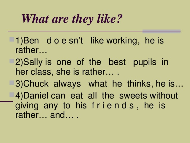 What are they like ? 1)Ben d o e sn't like working , he is rather… 2)Sally is one of the best pupils in her class , she is rather… . 3)Chuck always what he thinks , he is… 4)Daniel can е at all the sweets without giving any to his f r i e n d s , he is rather… and… .