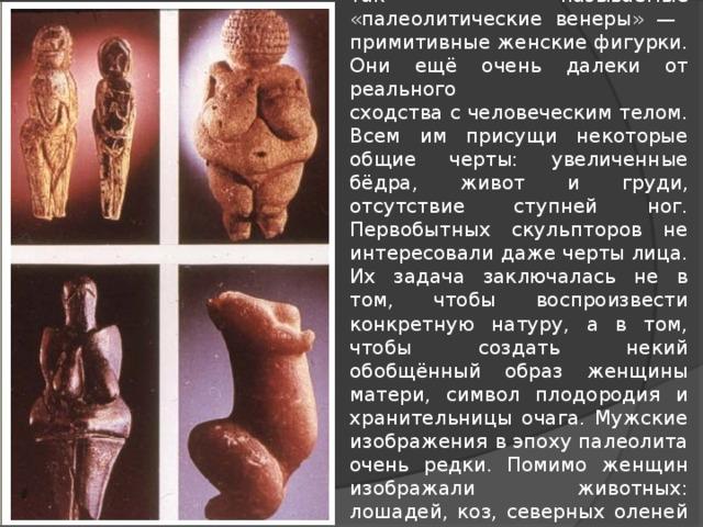 Самыми древними скульптурными изображениями на сегодняшний день являются так называемые «палеолитические венеры» —  примитивные женские фигурки. Они ещё очень далеки от реального  сходства с человеческим телом. Всем им присущи некоторые общие черты: увеличенные бёдра, живот и груди, отсутствие ступней ног. Первобытных скульпторов не интересовали даже черты лица. Их задача заключалась не в том, чтобы воспроизвести конкретную натуру, а в том, чтобы создать некий обобщённый образ женщины матери, символ плодородия и хранительницы очага. Мужские изображения в эпоху палеолита очень редки. Помимо женщин изображали животных: лошадей, коз, северных оленей и др. Почти вся палеолитическая скульптура выполнена из камня или кости.