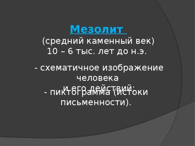 Мезолит  (средний каменный век)  10 – 6 тыс. лет до н.э.   - схематичное изображение человека  и его действий;   - пиктограмма (истоки письменности).