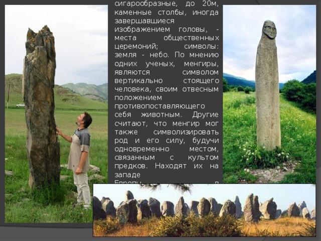 Менгиры - вертикально поставленные сигарообразные, до 20м, каменные столбы, иногда завершавшиеся изображением головы, - места общественных церемоний; символы: земля - небо. По мнению одних ученых, менгиры, являются символом вертикально стоящего человека, своим отвесным положением противопоставляющего себя животным. Другие считают, что менгир мог также символизировать род и его силу, будучи одновременно местом, связанным с культом предков. Находят их на западе  Европы, в Средиземноморье,  в Закавказье.