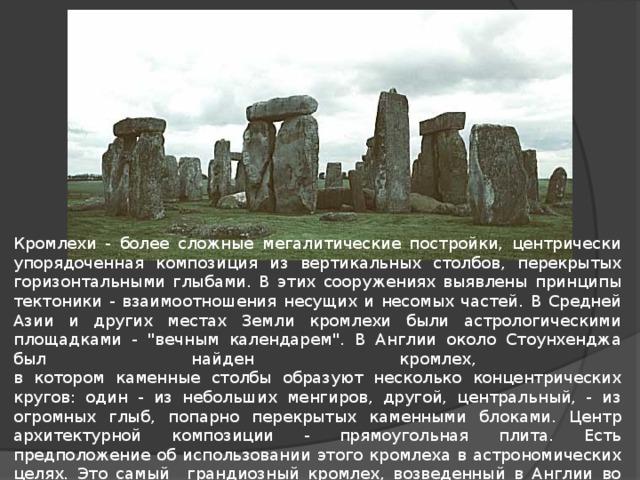 Кромлехи - более сложные мегалитические постройки, центрически упорядоченная композиция из вертикальных столбов, перекрытых горизонтальными глыбами. В этих сооружениях выявлены принципы тектоники - взаимоотношения несущих и несомых частей. В Средней Азии и других местах Земли кромлехи были астрологическими площадками -