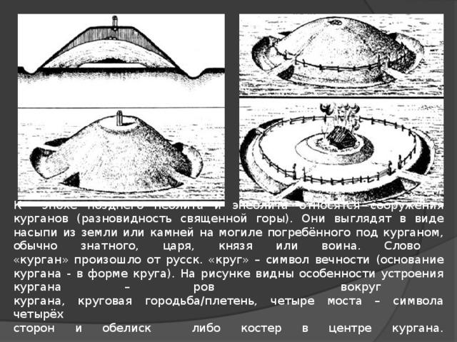 К эпохе позднего неолита и энеолита относятся сооружения курганов (разновидность священной горы). Они выглядят в виде насыпи из земли или камней на могиле погребённого под курганом, обычно знатного, царя, князя или воина. Слово  «курган» произошло от русск. «круг» – символ вечности (основание кургана - в форме круга). На рисунке видны особенности устроения кургана – ров вокруг  кургана, круговая городьба/плетень, четыре моста – символа четырёх  сторон и обелиск либо костер в центре кургана.