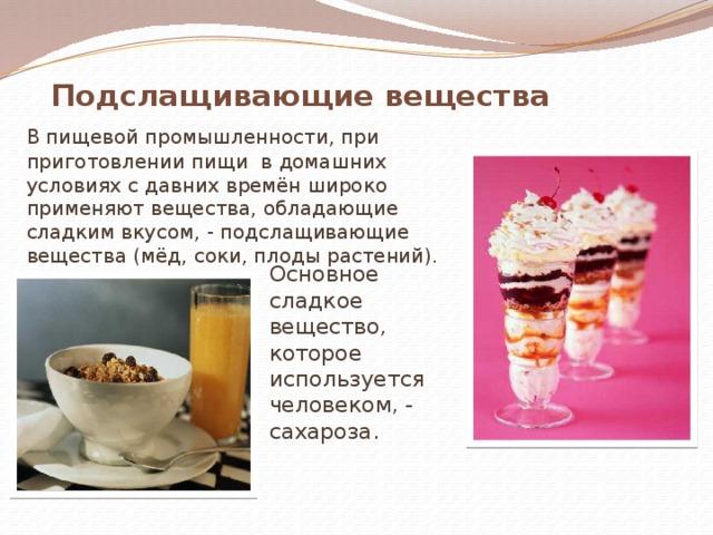 Подслащивающие вещества  В пищевой промышленности, при приготовлении пищи в домашних условиях с давних времён широко применяют вещества, обладающие сладким вкусом, - подслащивающие вещества (мёд, соки, плоды растений). Основное сладкое вещество, которое используется человеком, - сахароза.