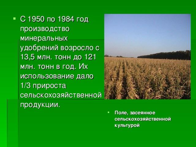 С 1950 по 1984 год производство минеральных удобрений возросло с 13,5 млн. тонн до 121 млн. тонн в год. Их использование дало 1/3 прироста сельскохозяйственной продукции. Поле, засеянное сельскохозяйственной культурой