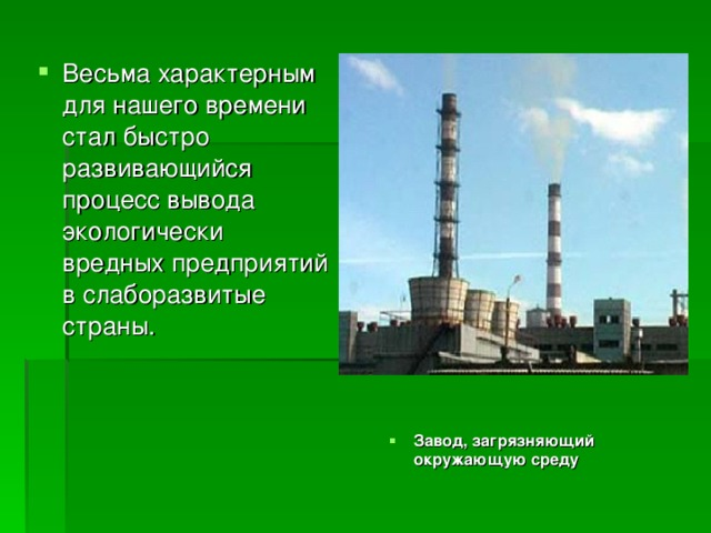 Весьма характерным для нашего времени стал быстро развивающийся процесс вывода экологически вредных предприятий в слаборазвитые страны. Завод, загрязняющий окружающую среду