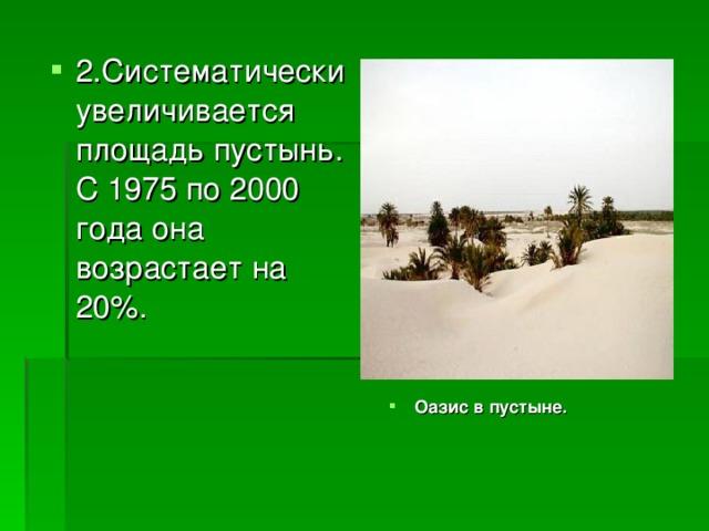 2.Систематически увеличивается площадь пустынь. С 1975 по 2000 года она возрастает на 20%. Оазис в пустыне.