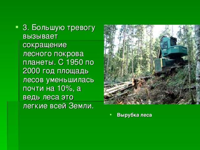 3. Большую тревогу вызывает сокращение лесного покрова планеты. С 1950 по 2000 год площадь лесов уменьшилась почти на 10%, а ведь леса это легкие всей Земли. Вырубка леса