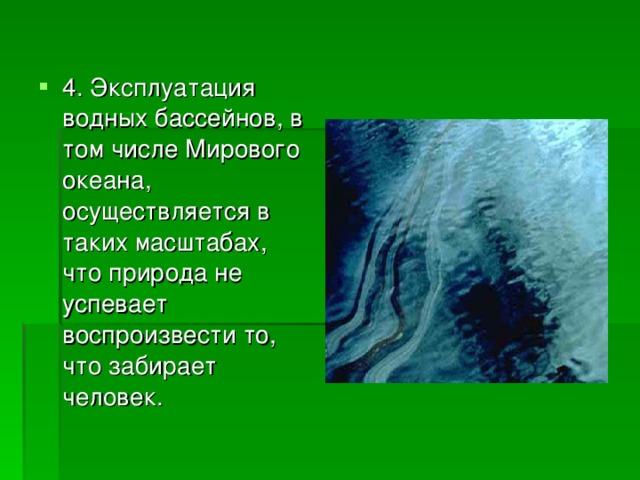 4. Эксплуатация водных бассейнов, в том числе Мирового океана, осуществляется в таких масштабах, что природа не успевает воспроизвести то, что забирает человек.