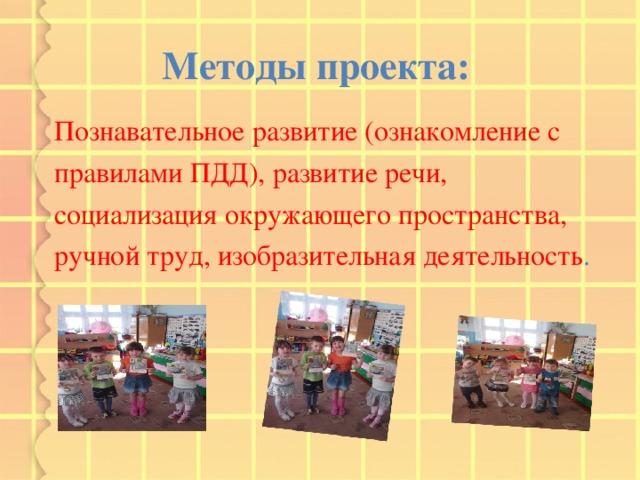 Методы проекта:  Познавательное развитие (ознакомление с правилами ПДД), развитие речи, социализация окружающего пространства, ручной труд, изобразительная деятельность .