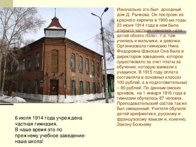 Изначально это был доходный дом Д. Рычкова. Он построен из красного кирпича в 1900-ые годы. 23 июня 1914 года в нем была открыта частная гимназия «для детей обоего пола», т.е. там учились и мальчики, и девочки. Организовала гимназию Нина Федоровна Шанская  Она была и директором заведения, которое существовало за счет платы за обучение, которую взимали с учащихся. В 1915 году оплата составляла в основных классах 100 рублей, а в подготовительных – 80 рублей. По данным омских архивов, на 1 января 1916 года в гимназии обучалось 87 человек. Преподавательский состав также был смешанный. Учителя обучали детей арифметике, русскому и французскому языкам и, конечно, Закону Божьему 6 июля 1914 года учреждена частная гимназия. В наше время это по прежнему учебное заведение- наша школа!