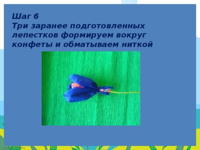Шаг 6  Три заранее подготовленных лепестков формируем вокруг конфеты и обматываем ниткой