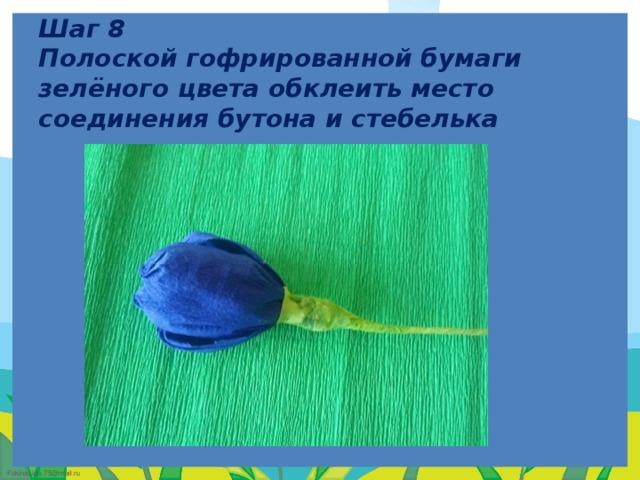 Шаг 8  Полоской гофрированной бумаги зелёного цвета обклеить место соединения бутона и стебелька