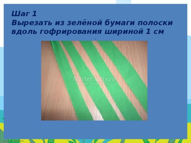 Шаг 1  Вырезать из зелёной бумаги полоски вдоль гофрирования шириной 1 см