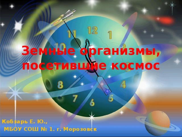 Земные организмы, посетившие космос Кобзарь Е. Ю.,  МБОУ СОШ № 1. г. Морозовск