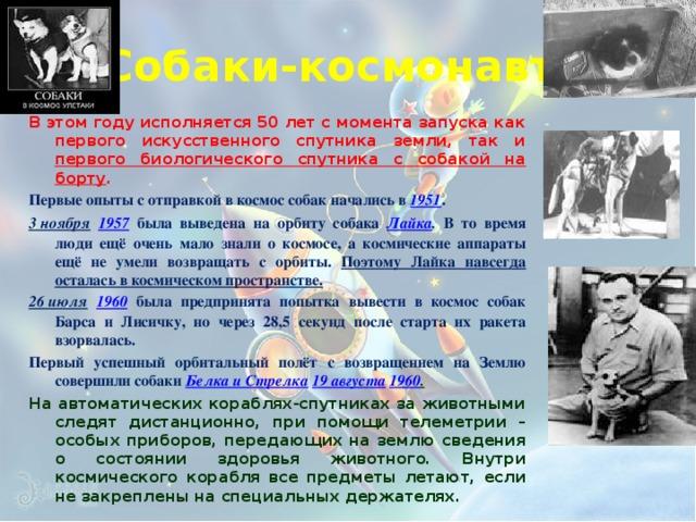 Собаки-космонавты В этом году исполняется 50 лет с момента запуска как первого искусственного спутника земли, так и первого биологического спутника с собакой на борту .  Первые опыты с отправкой в космос собак начались в  1951 . 3 ноября  1957  была выведена на орбиту собака Лайка . В то время люди ещё очень мало знали о космосе, а космические аппараты ещё не умели возвращать с орбиты. Поэтому Лайка навсегда осталась в космическом пространстве. 26 июля  1960  была предпринята попытка вывести в космос собак Барса и Лисичку, но через 28,5 секунд после старта их ракета взорвалась. Первый успешный орбитальный полёт с возвращением на Землю совершили собаки Белка и Стрелка  19 августа  1960 . На автоматических кораблях-спутниках за животными следят дистанционно, при помощи телеметрии – особых приборов, передающих на землю сведения о состоянии здоровья животного. Внутри космического корабля все предметы летают, если не закреплены на специальных держателях.