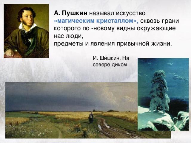А. Пушкин называл искусство «магическим кристаллом», сквозь грани которого по -новому видны окружающие нас люди, предметы и явления привычной жизни. И. Шишкин. На севере диком