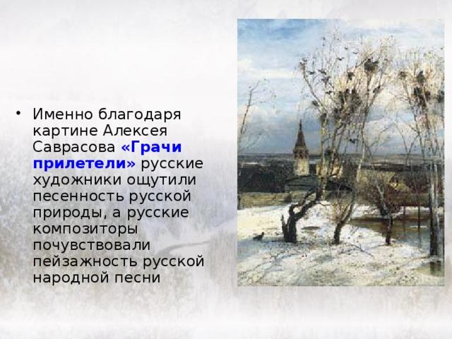 Именно благодаря картине Алексея Саврасова  «Грачи прилетели» русские художники ощутили песенность русской природы, а русские композиторы почувcтвовали пейзажность русской народной песни