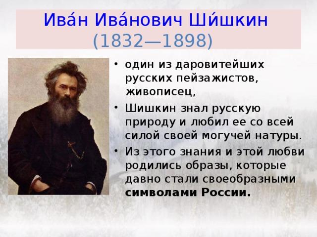 Ива́н Ива́нович Ши́шкин   (1832—1898)  один из даровитейших русских пейзажистов, живописец, Шишкин знал русскую природу и любил ее со всей силой своей могучей натуры. Из этого знания и этой любви родились образы, которые давно стали своеобразными символами России.