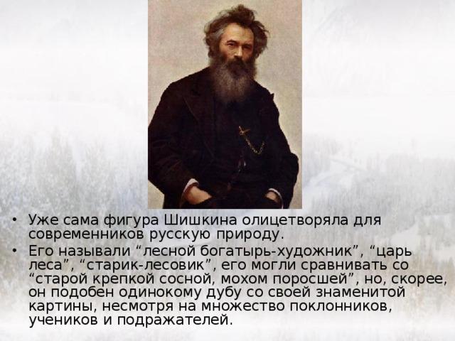 """Уже сама фигура Шишкина олицетворяла для современников русскую природу. Его называли """"лесной богатырь-художник"""", """"царь леса"""", """"старик-лесовик"""", его могли сравнивать со """"старой крепкой сосной, мохом поросшей"""", но, скорее, он подобен одинокому дубу со своей знаменитой картины, несмотря на множество поклонников, учеников и подражателей."""