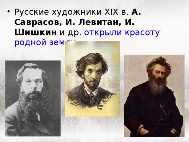 Русские художники XIX в. А. Саврасов, И. Левитан, И. Шишкин и др. открыли красоту родной земли.