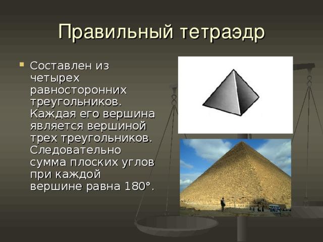 Правильный тетраэдр Составлен из четырех равносторонних треугольников. Каждая его вершина является вершиной трех треугольников. Следовательно сумма плоских углов при каждой вершине равна 180°.