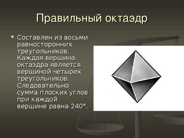 Правильный октаэдр Составлен из восьми равносторонних треугольников. Каждая вершина октаэдра является вершиной четырех треугольников. Следовательно сумма плоских углов при каждой вершине равна 240°.