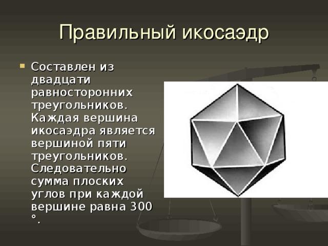 Правильный икосаэдр Составлен из двадцати равносторонних треугольников. Каждая вершина икосаэдра является вершиной пяти треугольников. Следовательно сумма плоских углов при каждой вершине равна 300 ° .