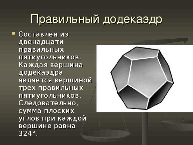 Правильный додекаэдр Составлен из двенадцати правильных пятиугольников. Каждая вершина додекаэдра является вершиной трех правильных пятиугольников. Следовательно, сумма плоских углов при каждой вершине равна 324°.