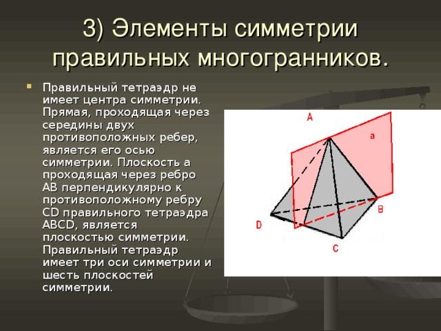 3) Элементы симметрии правильных многогранников. Правильный тетраэдр не имеет центра симметрии. Прямая, проходящая через середины двух противоположных ребер, является его осью симметрии. Плоскость а проходящая через ребро АВ перпендикулярно к противоположному ребру С D правильного тетраэдра ABCD ,  является плоскостью симметрии. Правильный тетраэдр имеет три оси симметрии и шесть плоскостей симметрии.