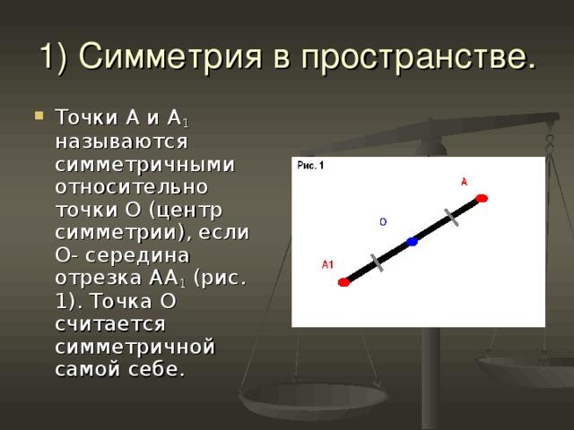 1) Симметрия в пространстве. Точки А и А 1 называются симметричными относительно точки О (центр симметрии), если О- середина отрезка АА 1 (рис. 1). Точка О считается симметричной самой себе.