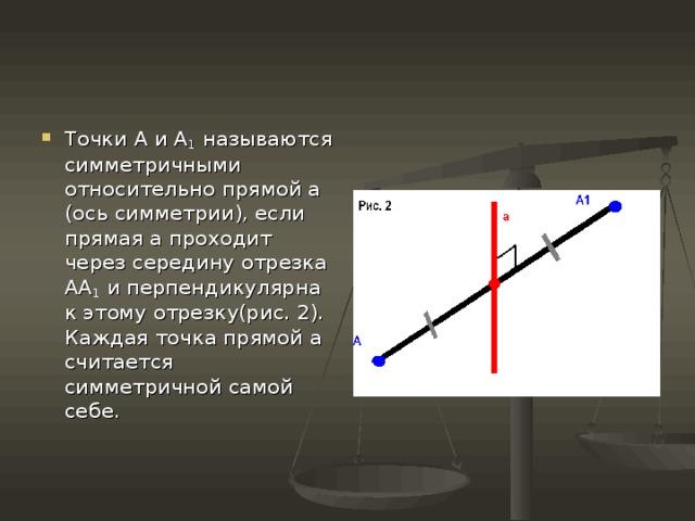 Точки А и А 1 называются симметричными относительно прямой а (ось симметрии), если прямая а проходит через середину отрезка АА 1 и перпендикулярна к этому отрезку(рис. 2). Каждая точка прямой а считается симметричной самой себе.
