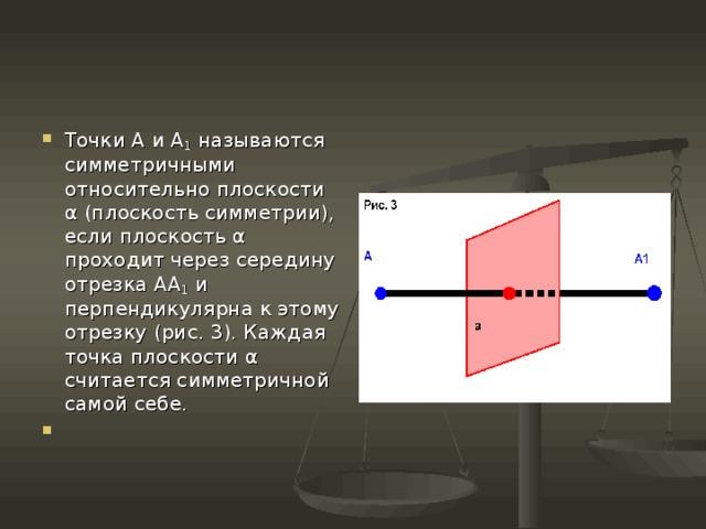 Точки А и А 1 называются симметричными относительно плоскости α (плоскость симметрии), если плоскость α проходит через середину отрезка АА 1 и перпендикулярна к этому отрезку (рис. 3). Каждая точка плоскости α считается симметричной самой себе.
